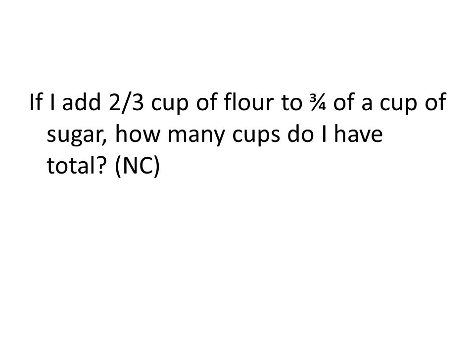 If I add 2/3 cup of flour to ¾ of a cup of sugar, how many cups do I have total? (NC)