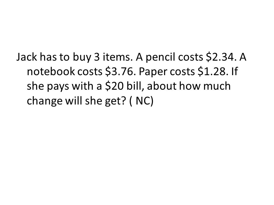 Jack has to buy 3 items. A pencil costs $2.34. A notebook costs $3.76. Paper costs $1.28. If she pays with a $20 bill, about how much change will she