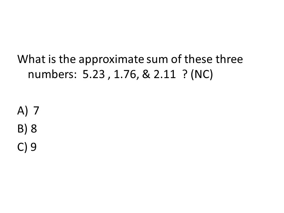 What is the approximate sum of these three numbers: 5.23, 1.76, & 2.11 ? (NC) A)7 B) 8 C) 9