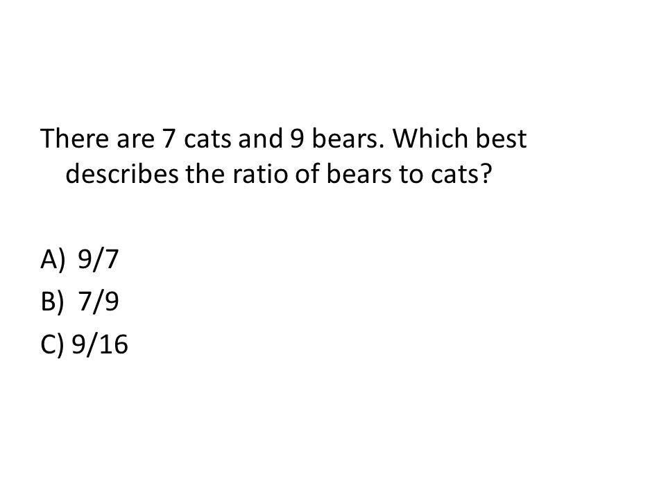 There are 7 cats and 9 bears. Which best describes the ratio of bears to cats? A)9/7 B)7/9 C) 9/16