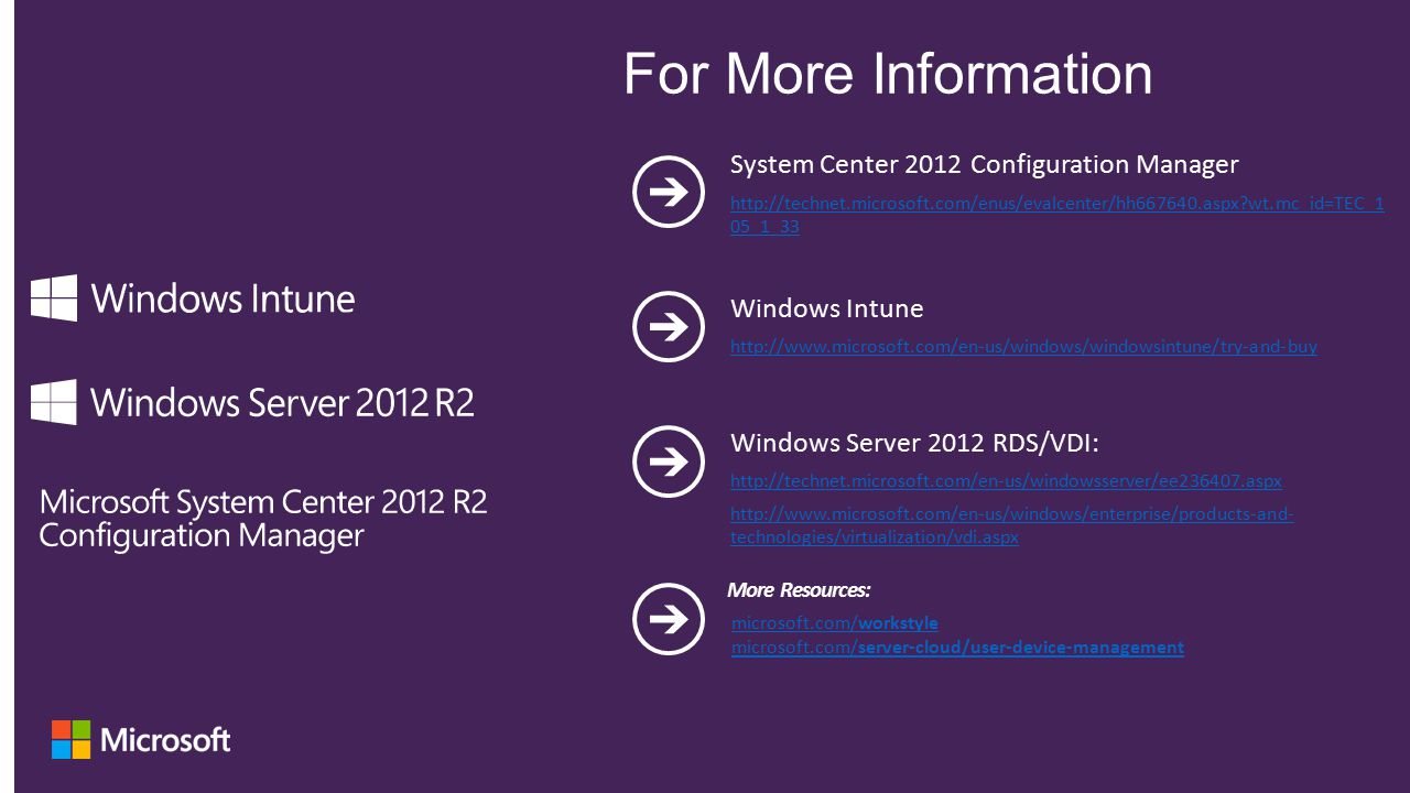 System Center 2012 Configuration Manager http://technet.microsoft.com/enus/evalcenter/hh667640.aspx?wt.mc_id=TEC_1 05_1_33 Windows Intune http://www.microsoft.com/en-us/windows/windowsintune/try-and-buy Windows Server 2012 RDS/VDI: http://technet.microsoft.com/en-us/windowsserver/ee236407.aspx http://www.microsoft.com/en-us/windows/enterprise/products-and- technologies/virtualization/vdi.aspx microsoft.com/workstyle microsoft.com/server-cloud/user-device-management More Resources: For More Information