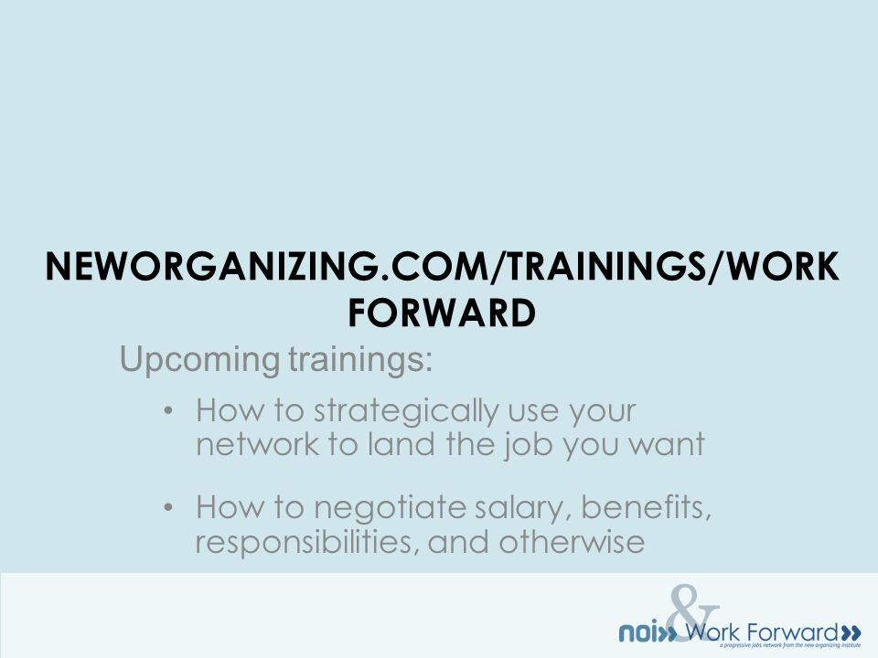 & NEWORGANIZING.COM/TRAININGS/WORK FORWARD Upcoming trainings: How to strategically use your network to land the job you want How to negotiate salary, benefits, responsibilities, and otherwise