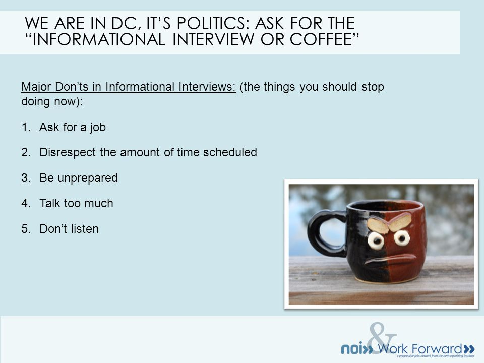 & Major Don'ts in Informational Interviews: (the things you should stop doing now): 1.Ask for a job 2.Disrespect the amount of time scheduled 3.Be unprepared 4.Talk too much 5.Don't listen