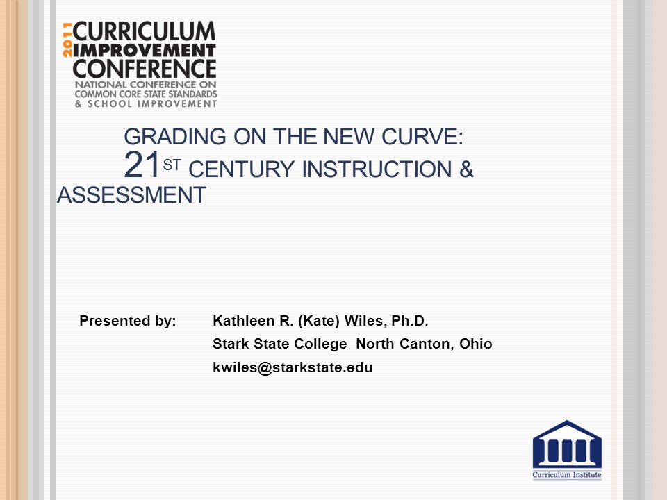 GRADING ON THE NEW CURVE: 21 ST CENTURY INSTRUCTION & ASSESSMENT Presented by: Kathleen R.