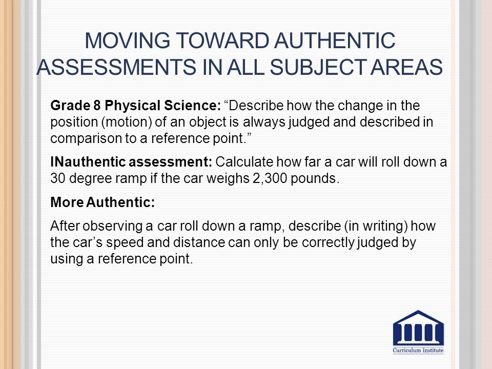 MOVING TOWARD AUTHENTIC ASSESSMENTS IN ALL SUBJECT AREAS Grade 8 Physical Science: Describe how the change in the position (motion) of an object is always judged and described in comparison to a reference point. INauthentic assessment: Calculate how far a car will roll down a 30 degree ramp if the car weighs 2,300 pounds.