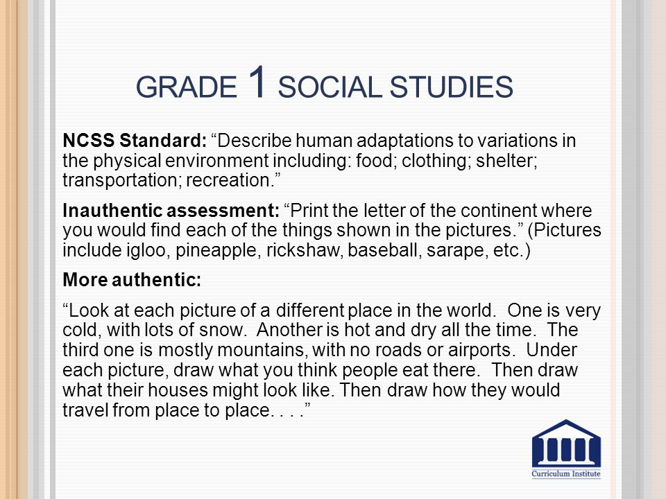 GRADE 1 SOCIAL STUDIES NCSS Standard: Describe human adaptations to variations in the physical environment including: food; clothing; shelter; transportation; recreation. Inauthentic assessment: Print the letter of the continent where you would find each of the things shown in the pictures. (Pictures include igloo, pineapple, rickshaw, baseball, sarape, etc.) More authentic: Look at each picture of a different place in the world.