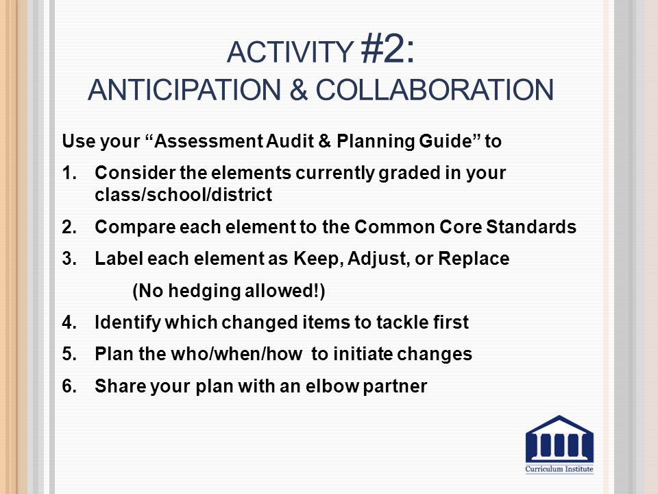 ACTIVITY #2: ANTICIPATION & COLLABORATION Use your Assessment Audit & Planning Guide to 1.Consider the elements currently graded in your class/school/district 2.Compare each element to the Common Core Standards 3.Label each element as Keep, Adjust, or Replace (No hedging allowed!) 4.Identify which changed items to tackle first 5.Plan the who/when/how to initiate changes 6.Share your plan with an elbow partner