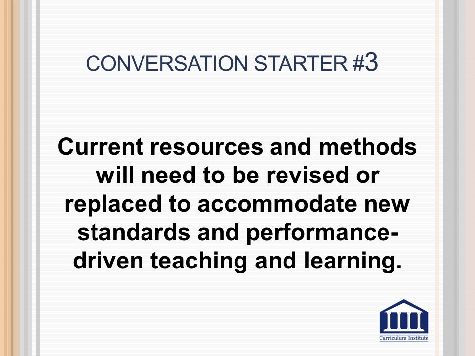 CONVERSATION STARTER # 3 Current resources and methods will need to be revised or replaced to accommodate new standards and performance- driven teaching and learning.