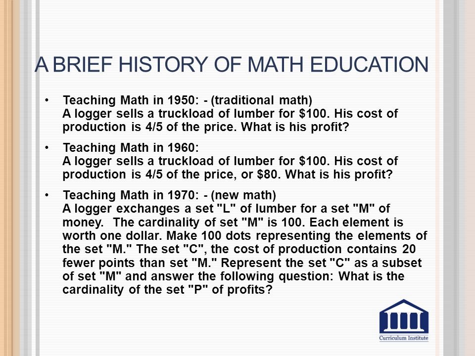 A BRIEF HISTORY OF MATH EDUCATION Teaching Math in 1950: - (traditional math) A logger sells a truckload of lumber for $100.