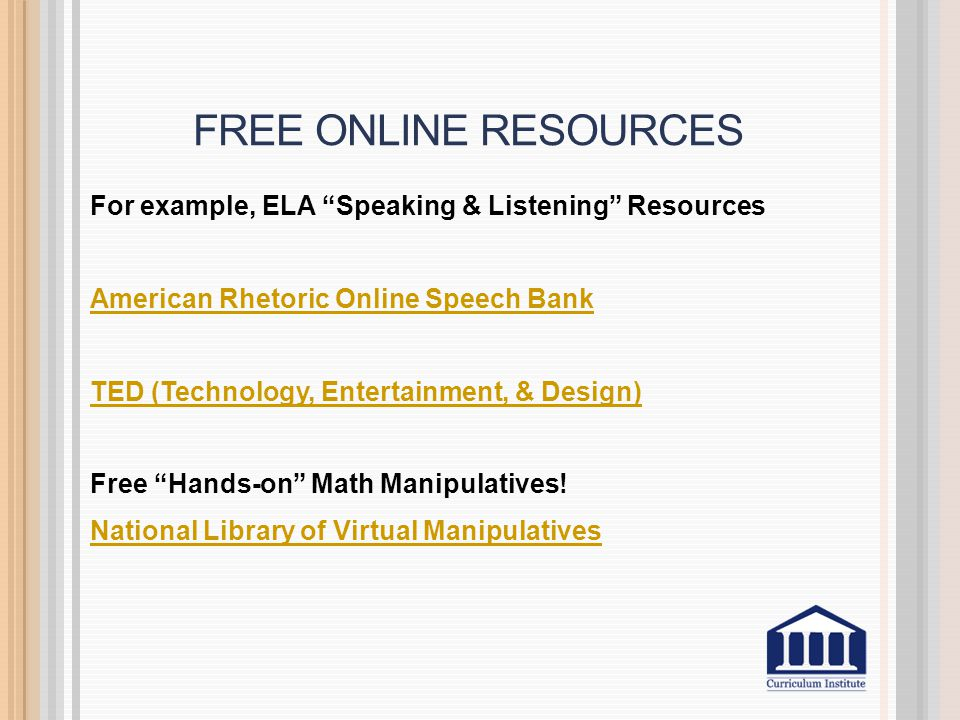 FREE ONLINE RESOURCES For example, ELA Speaking & Listening Resources American Rhetoric Online Speech Bank TED (Technology, Entertainment, & Design) Free Hands-on Math Manipulatives.