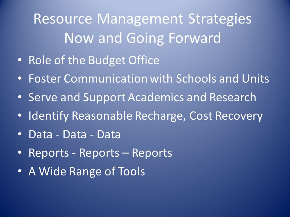 Resource Management Strategies Now and Going Forward Role of the Budget Office Foster Communication with Schools and Units Serve and Support Academics and Research Identify Reasonable Recharge, Cost Recovery Data - Data - Data Reports - Reports – Reports A Wide Range of Tools