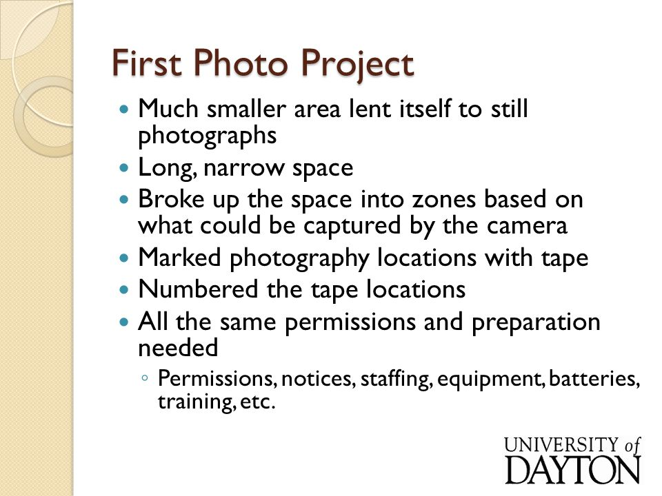 First Photo Project Much smaller area lent itself to still photographs Long, narrow space Broke up the space into zones based on what could be captured by the camera Marked photography locations with tape Numbered the tape locations All the same permissions and preparation needed ◦ Permissions, notices, staffing, equipment, batteries, training, etc.
