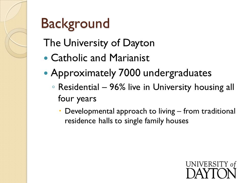 Background The University of Dayton Catholic and Marianist Approximately 7000 undergraduates ◦ Residential – 96% live in University housing all four years  Developmental approach to living – from traditional residence halls to single family houses