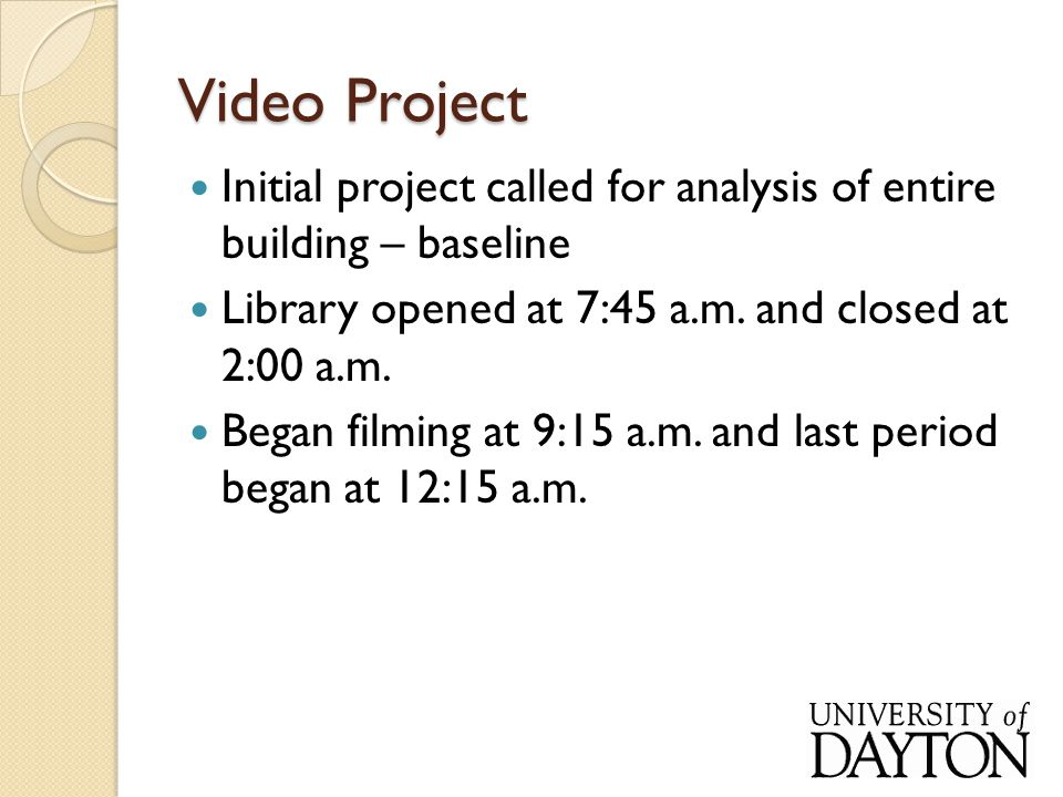 Video Project Initial project called for analysis of entire building – baseline Library opened at 7:45 a.m.