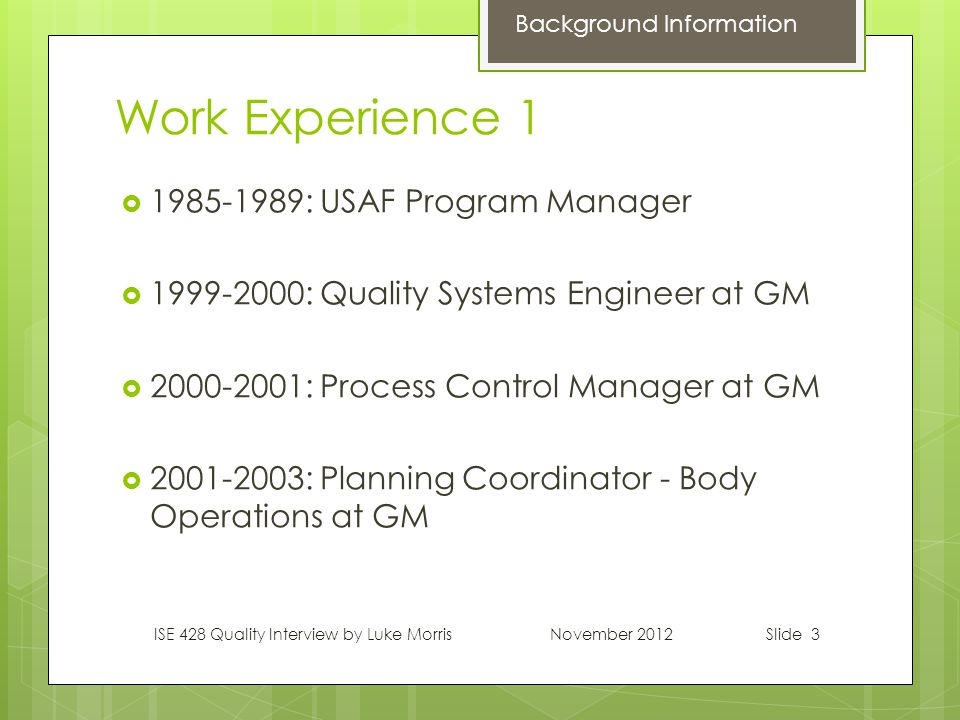 Slide 3 Work Experience 1  1985-1989: USAF Program Manager  1999-2000: Quality Systems Engineer at GM  2000-2001: Process Control Manager at GM  2001-2003: Planning Coordinator - Body Operations at GM Background Information ISE 428 Quality Interview by Luke MorrisNovember 2012