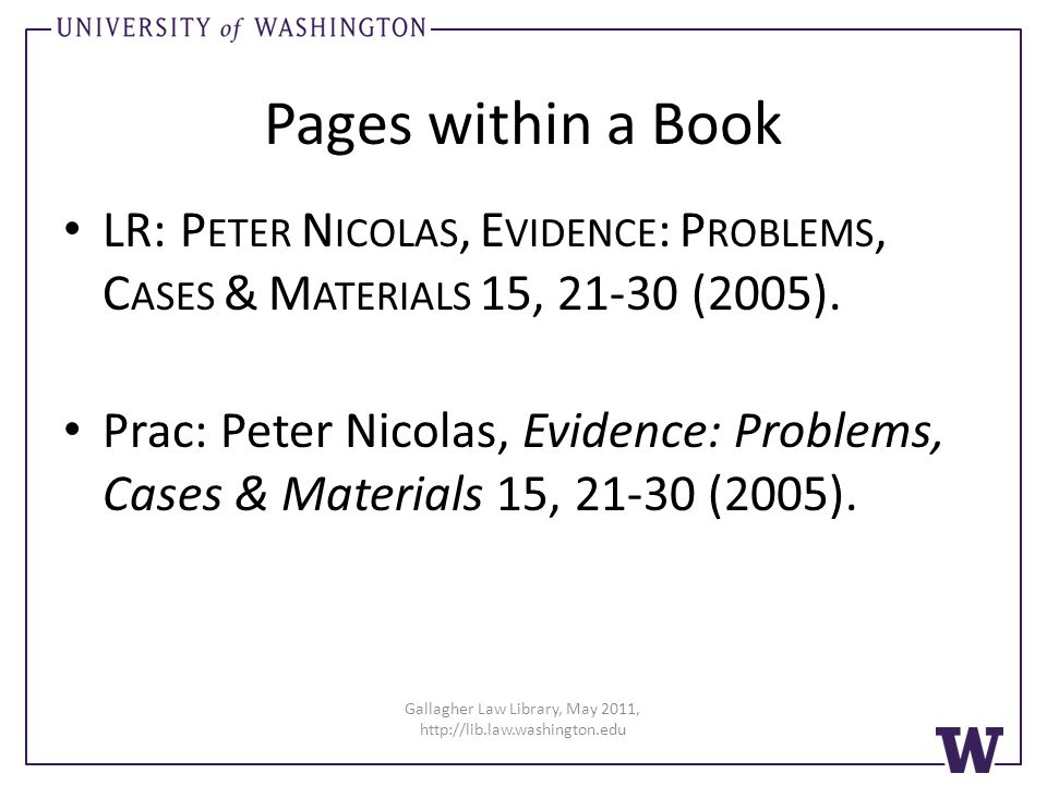 Gallagher Law Library, May 2011, http://lib.law.washington.edu Pages within a Book LR: P ETER N ICOLAS, E VIDENCE : P ROBLEMS, C ASES & M ATERIALS 15, 21-30 (2005).