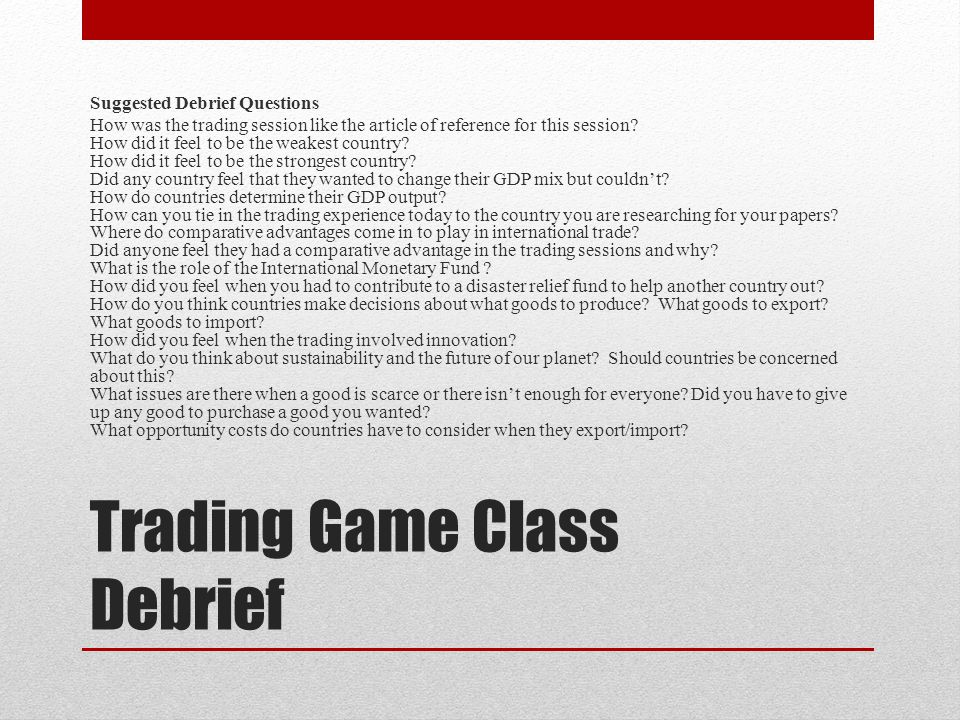 Trading Game Class Debrief Suggested Debrief Questions How was the trading session like the article of reference for this session? How did it feel to