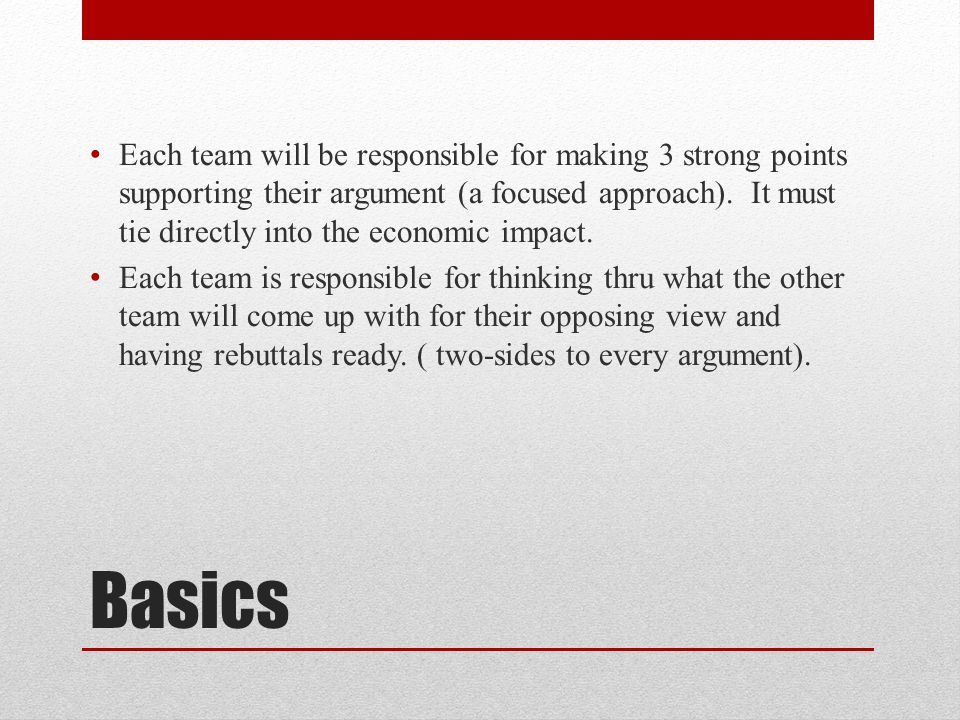 Basics Each team will be responsible for making 3 strong points supporting their argument (a focused approach). It must tie directly into the economic