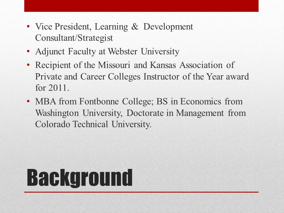 Background Vice President, Learning & Development Consultant/Strategist Adjunct Faculty at Webster University Recipient of the Missouri and Kansas Ass