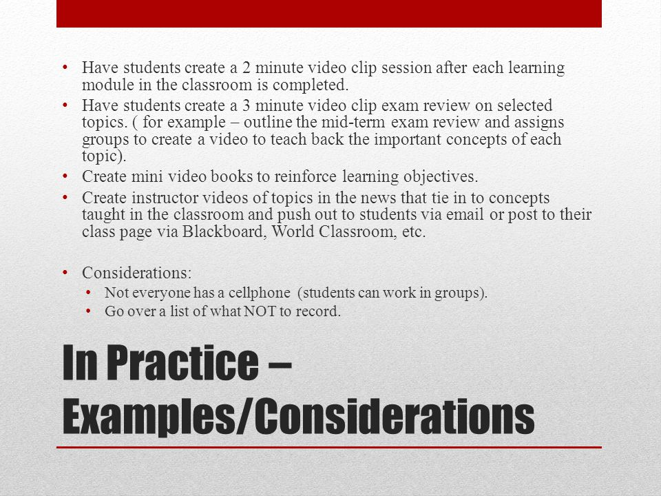 In Practice – Examples/Considerations Have students create a 2 minute video clip session after each learning module in the classroom is completed. Hav