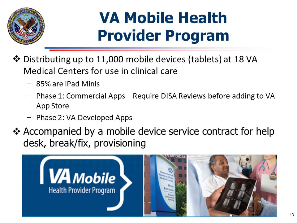 VA Mobile Health Provider Program  Distributing up to 11,000 mobile devices (tablets) at 18 VA Medical Centers for use in clinical care –85% are iPad
