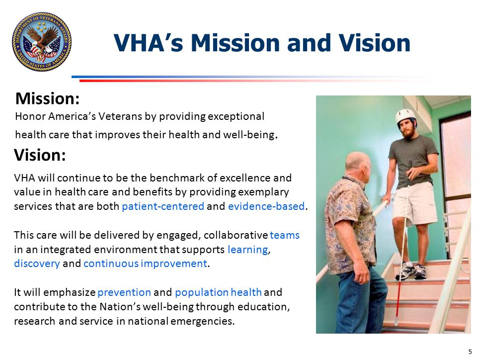 Vision: VHA will continue to be the benchmark of excellence and value in health care and benefits by providing exemplary services that are both patien