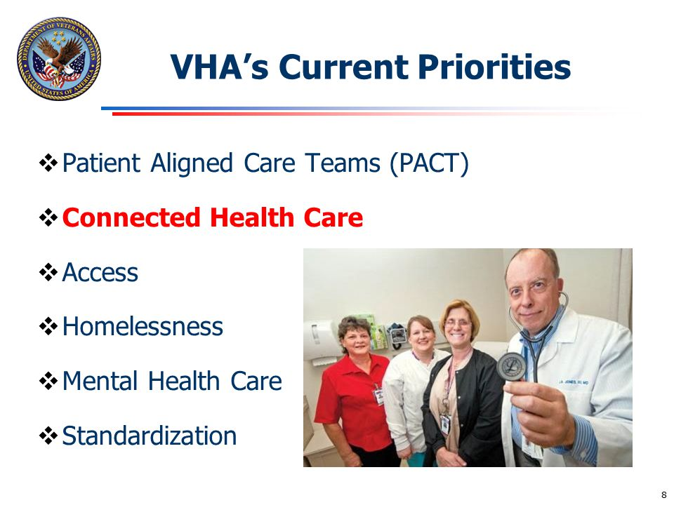 VHA's Current Priorities  Patient Aligned Care Teams (PACT)  Connected Health Care  Access  Homelessness  Mental Health Care  Standardization 8
