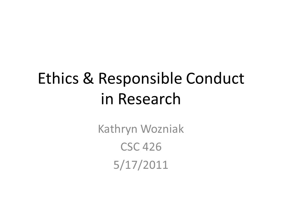 Ethics & Responsible Conduct in Research Kathryn Wozniak CSC 426 5/17/2011