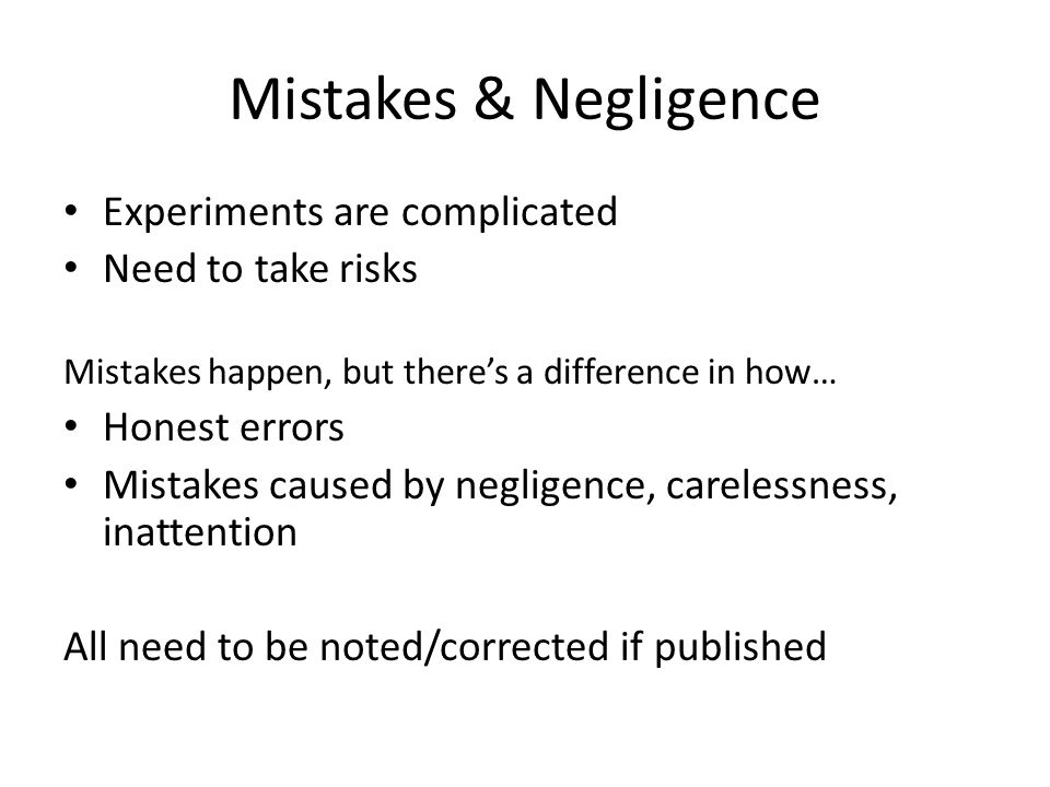 Mistakes & Negligence Experiments are complicated Need to take risks Mistakes happen, but there's a difference in how… Honest errors Mistakes caused b