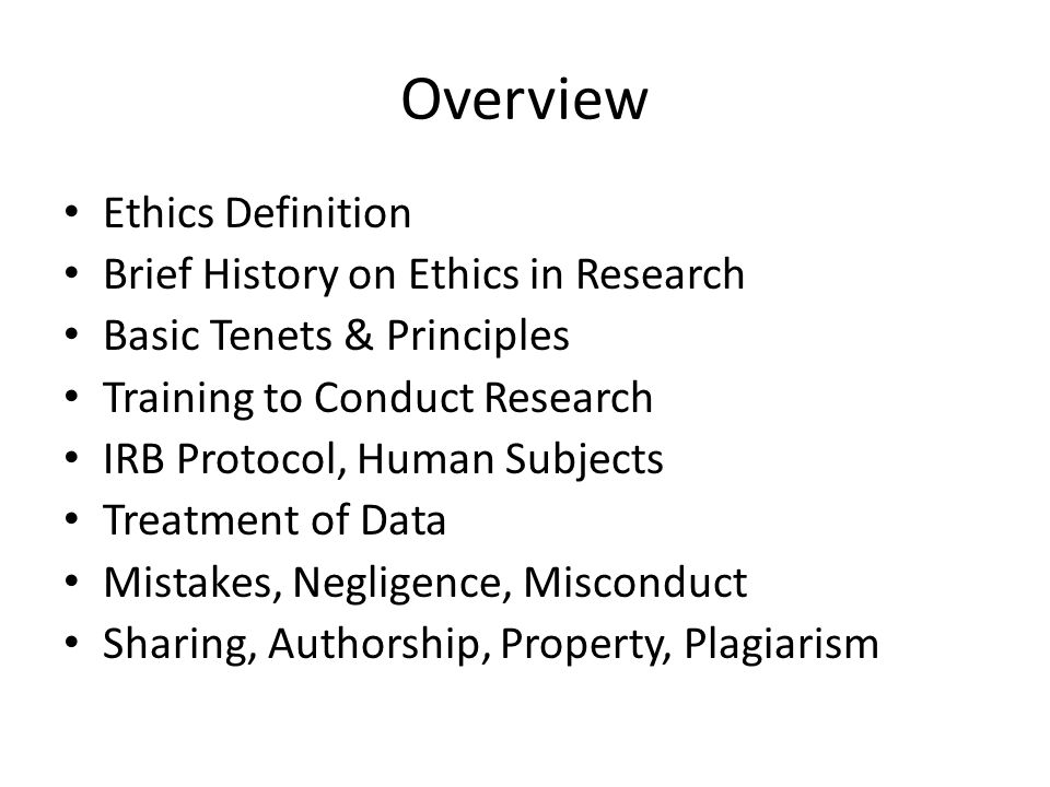 Overview Ethics Definition Brief History on Ethics in Research Basic Tenets & Principles Training to Conduct Research IRB Protocol, Human Subjects Tre