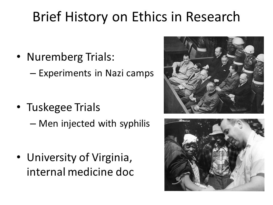 Brief History on Ethics in Research Nuremberg Trials: – Experiments in Nazi camps Tuskegee Trials – Men injected with syphilis University of Virginia,