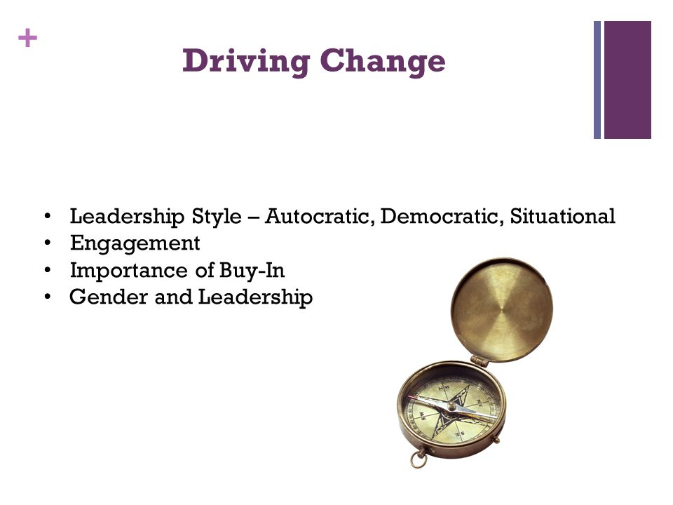 + Driving Change Leadership Style – Autocratic, Democratic, Situational Engagement Importance of Buy-In Gender and Leadership