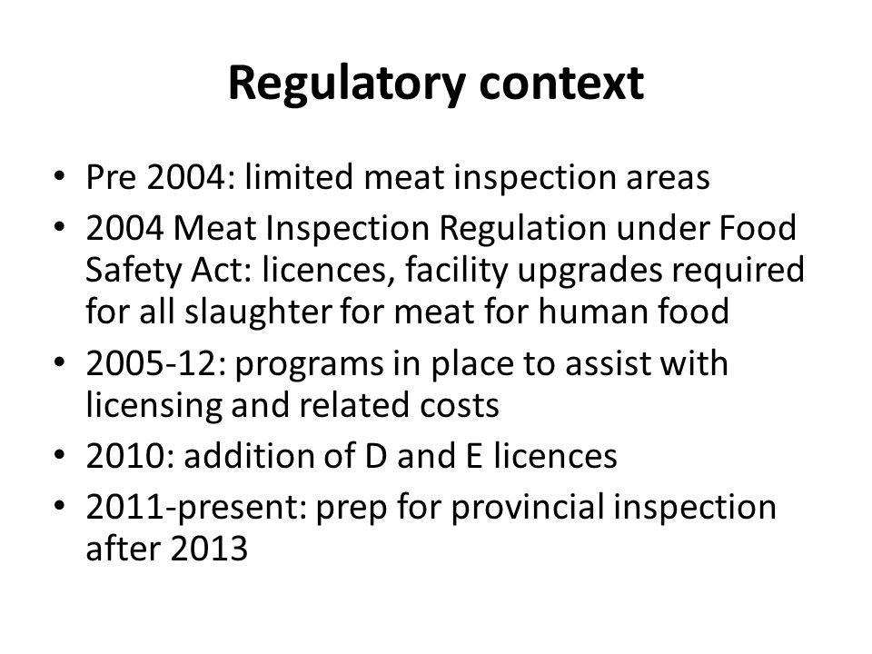 Regulatory context Pre 2004: limited meat inspection areas 2004 Meat Inspection Regulation under Food Safety Act: licences, facility upgrades required
