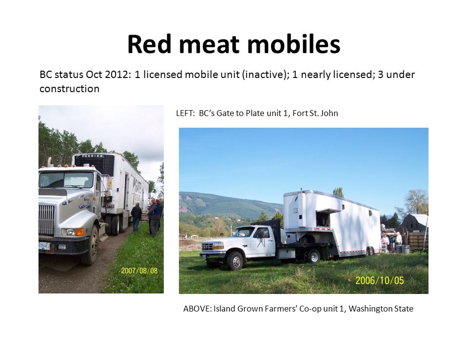 Red meat mobiles LEFT: BC's Gate to Plate unit 1, Fort St. John ABOVE: Island Grown Farmers' Co-op unit 1, Washington State BC status Oct 2012: 1 lice