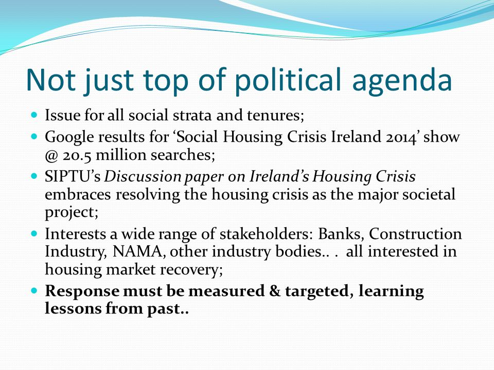 Not just top of political agenda Issue for all social strata and tenures; Google results for 'Social Housing Crisis Ireland 2014' show @ 20.5 million searches; SIPTU's Discussion paper on Ireland's Housing Crisis embraces resolving the housing crisis as the major societal project; Interests a wide range of stakeholders: Banks, Construction Industry, NAMA, other industry bodies...