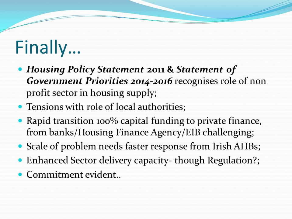 Finally… Housing Policy Statement 2011 & Statement of Government Priorities 2014-2016 recognises role of non profit sector in housing supply; Tensions with role of local authorities ; Rapid transition 100% capital funding to private finance, from banks/Housing Finance Agency/EIB challenging; Scale of problem needs faster response from Irish AHBs; Enhanced Sector delivery capacity- though Regulation ; Commitment evident..