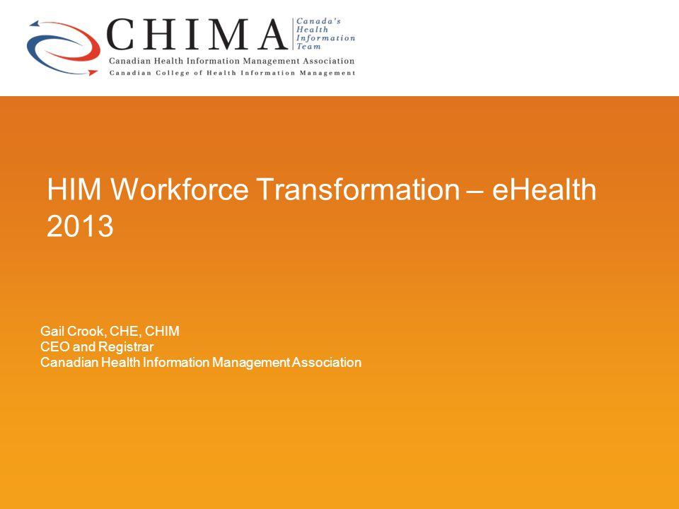 HIM Workforce Transformation – eHealth 2013 Gail Crook, CHE, CHIM CEO and Registrar Canadian Health Information Management Association