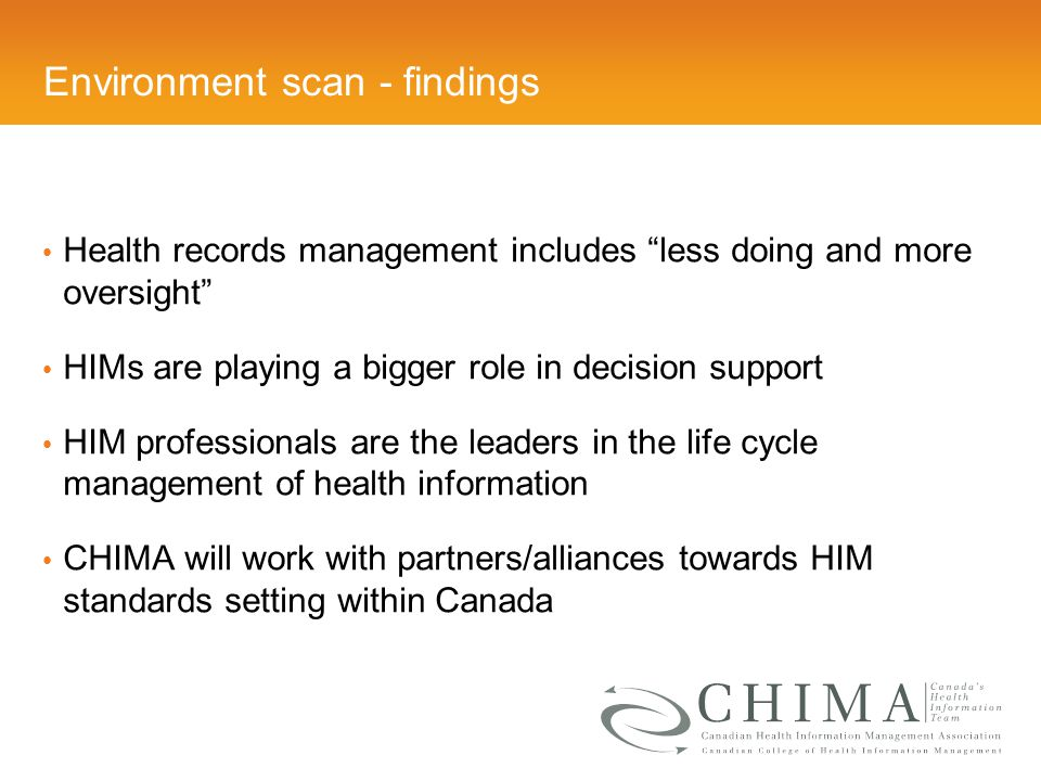 Environment scan - findings Health records management includes less doing and more oversight HIMs are playing a bigger role in decision support HIM professionals are the leaders in the life cycle management of health information CHIMA will work with partners/alliances towards HIM standards setting within Canada