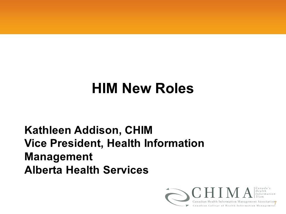 7 HIM New Roles Kathleen Addison, CHIM Vice President, Health Information Management Alberta Health Services
