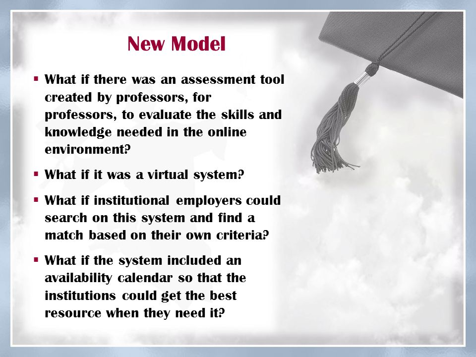 New Model  What if there was an assessment tool created by professors, for professors, to evaluate the skills and knowledge needed in the online envi