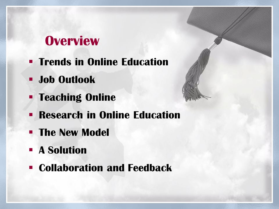 Overview  Trends in Online Education  Job Outlook  Teaching Online  Research in Online Education  The New Model  A Solution  Collaboration and Feedback