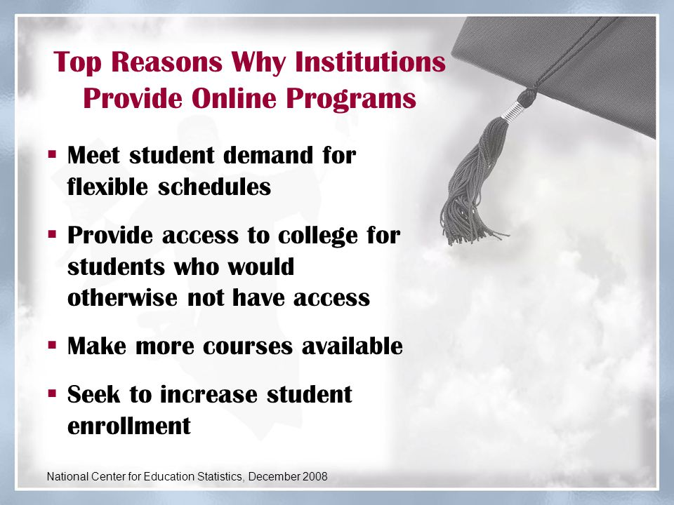 Top Reasons Why Institutions Provide Online Programs  Meet student demand for flexible schedules  Provide access to college for students who would otherwise not have access  Make more courses available  Seek to increase student enrollment National Center for Education Statistics, December 2008