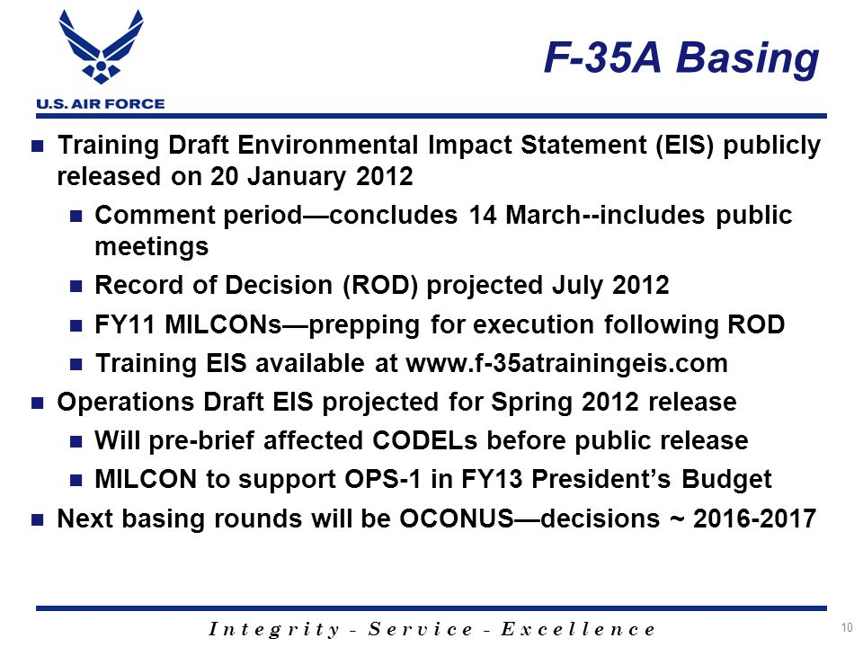I n t e g r i t y - S e r v i c e - E x c e l l e n c e 10 F-35A Basing Training Draft Environmental Impact Statement (EIS) publicly released on 20 January 2012 Comment period—concludes 14 March--includes public meetings Record of Decision (ROD) projected July 2012 FY11 MILCONs—prepping for execution following ROD Training EIS available at www.f-35atrainingeis.com Operations Draft EIS projected for Spring 2012 release Will pre-brief affected CODELs before public release MILCON to support OPS-1 in FY13 President's Budget Next basing rounds will be OCONUS—decisions ~ 2016-2017