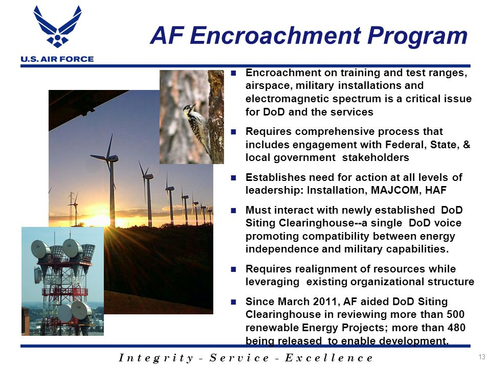 I n t e g r i t y - S e r v i c e - E x c e l l e n c e AF Encroachment Program Encroachment on training and test ranges, airspace, military installations and electromagnetic spectrum is a critical issue for DoD and the services Requires comprehensive process that includes engagement with Federal, State, & local government stakeholders Establishes need for action at all levels of leadership: Installation, MAJCOM, HAF Must interact with newly established DoD Siting Clearinghouse--a single DoD voice promoting compatibility between energy independence and military capabilities.