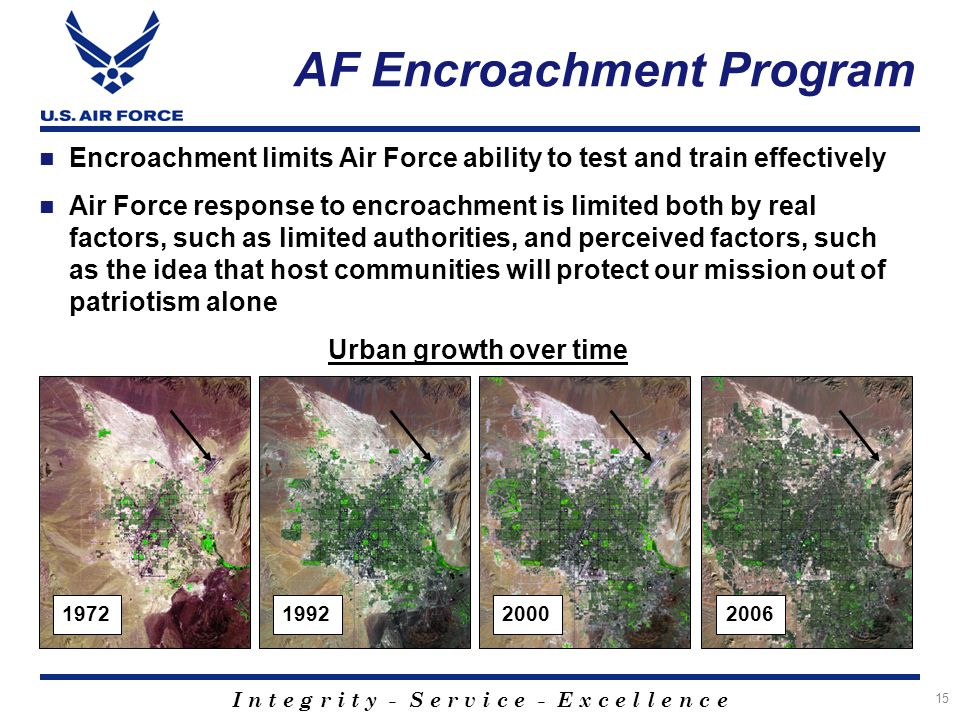 I n t e g r i t y - S e r v i c e - E x c e l l e n c e 15 AF Encroachment Program Encroachment limits Air Force ability to test and train effectively Air Force response to encroachment is limited both by real factors, such as limited authorities, and perceived factors, such as the idea that host communities will protect our mission out of patriotism alone Urban growth over time 1972199220002006