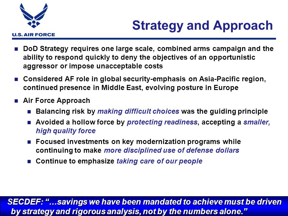 I n t e g r i t y - S e r v i c e - E x c e l l e n c e DoD Strategy requires one large scale, combined arms campaign and the ability to respond quickly to deny the objectives of an opportunistic aggressor or impose unacceptable costs Considered AF role in global security-emphasis on Asia-Pacific region, continued presence in Middle East, evolving posture in Europe Air Force Approach Balancing risk by making difficult choices was the guiding principle Avoided a hollow force by protecting readiness, accepting a smaller, high quality force Focused investments on key modernization programs while continuing to make more disciplined use of defense dollars Continue to emphasize taking care of our people 5 Strategy and Approach SECDEF: …savings we have been mandated to achieve must be driven by strategy and rigorous analysis, not by the numbers alone.