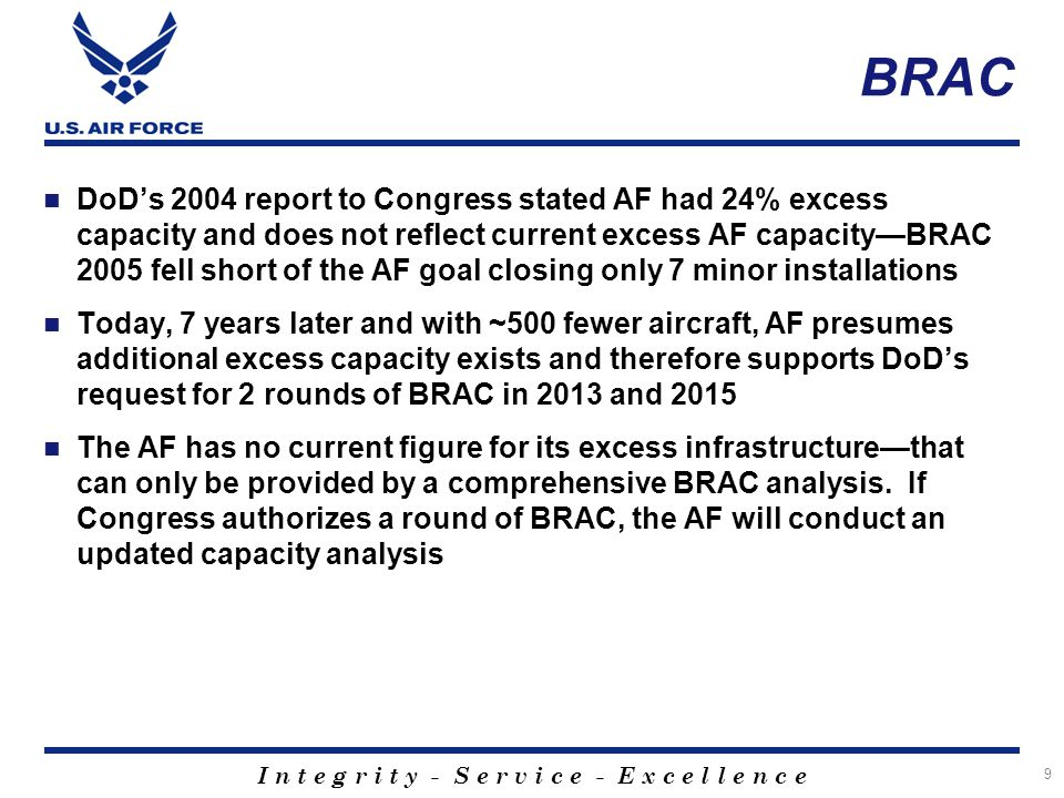 I n t e g r i t y - S e r v i c e - E x c e l l e n c e DoD's 2004 report to Congress stated AF had 24% excess capacity and does not reflect current excess AF capacity—BRAC 2005 fell short of the AF goal closing only 7 minor installations Today, 7 years later and with ~500 fewer aircraft, AF presumes additional excess capacity exists and therefore supports DoD's request for 2 rounds of BRAC in 2013 and 2015 The AF has no current figure for its excess infrastructure—that can only be provided by a comprehensive BRAC analysis.