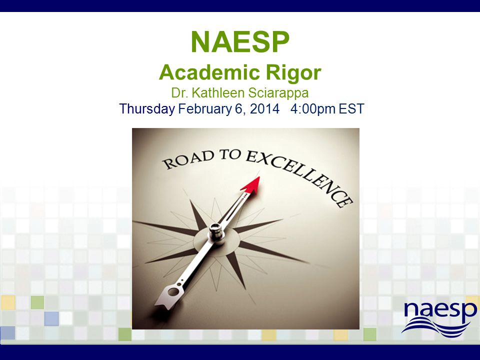 NAESP Academic Rigor Dr. Kathleen Sciarappa Thursday February 6, 2014 4:00pm EST
