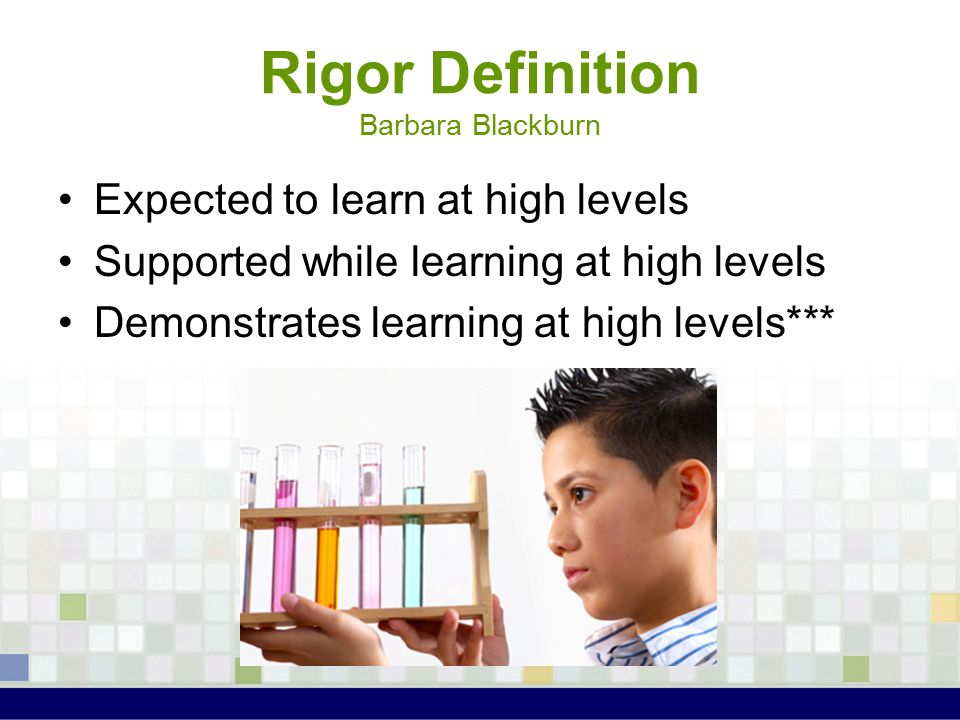 Rigor Definition Barbara Blackburn Expected to learn at high levels Supported while learning at high levels Demonstrates learning at high levels***