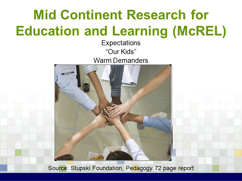 Mid Continent Research for Education and Learning (McREL) Expectations Our Kids Warm Demanders Source: Stupski Foundation, Pedagogy 72 page report